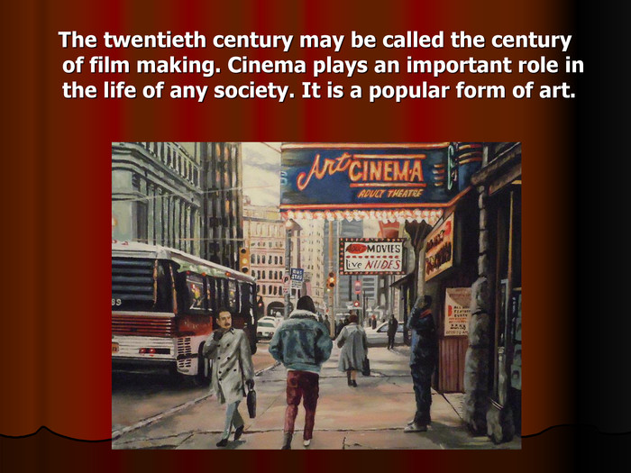 The twentieth century may be called the century of film making. Cinema plays an important role in the life of any society. It is a popular form of art.