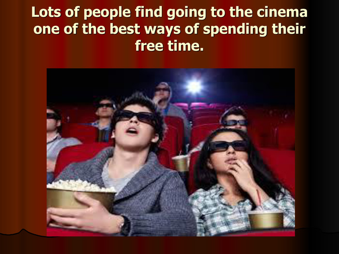 Lots of people find going to the cinema one of the best ways of spending their free time.