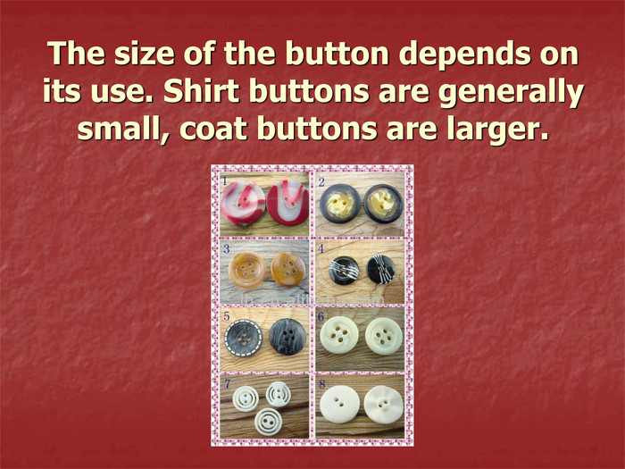 The size of the button depends on its use. Shirt buttons are generally small, coat buttons are larger.