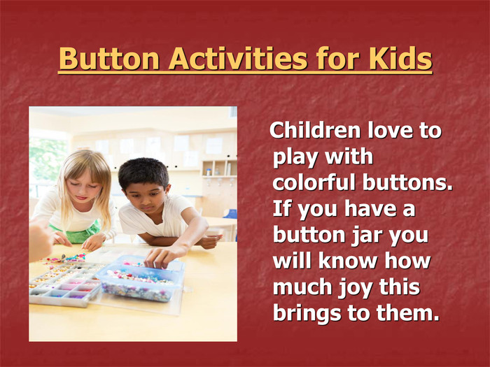 Button Activities for Kids     Children love to play with colorful buttons. If you have a button jar you will know how much joy this brings to them.