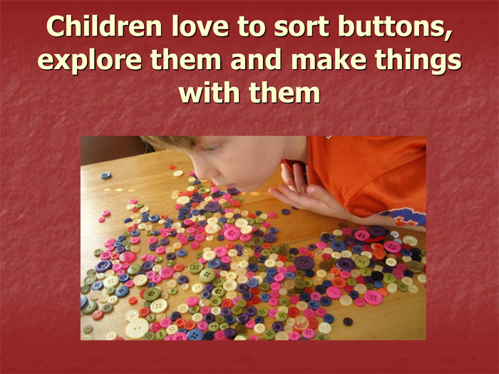 Children love to sort buttons, explore them and make things with them