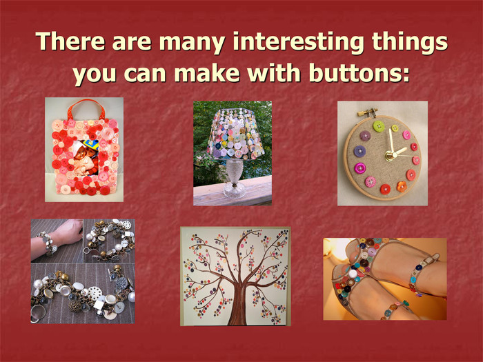 There are many interesting things you can make with buttons: