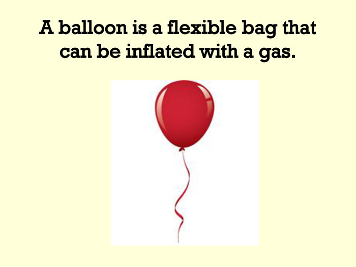 A balloon is a flexible bag that can be inflated with a gas.