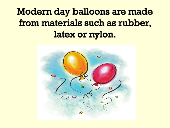 Modern day balloons are made from materials such as rubber, latex or nylon.