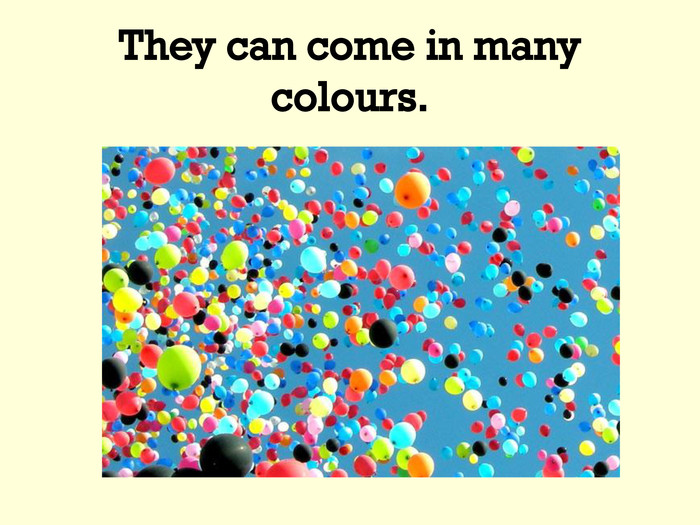 They can come in many colours.