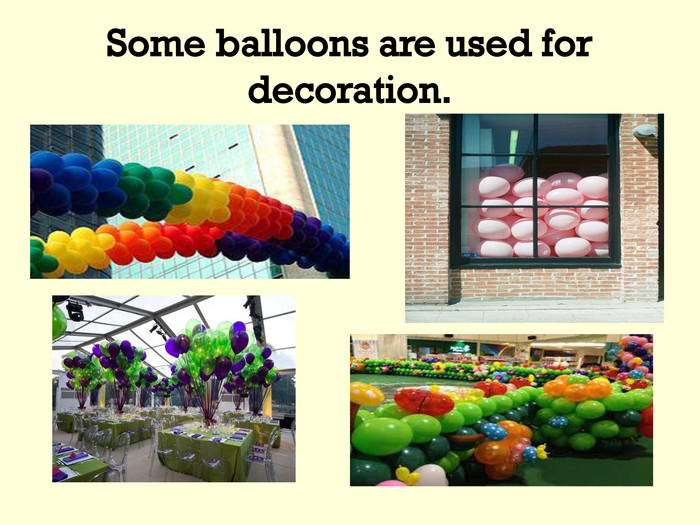 Some balloons are used for decoration.