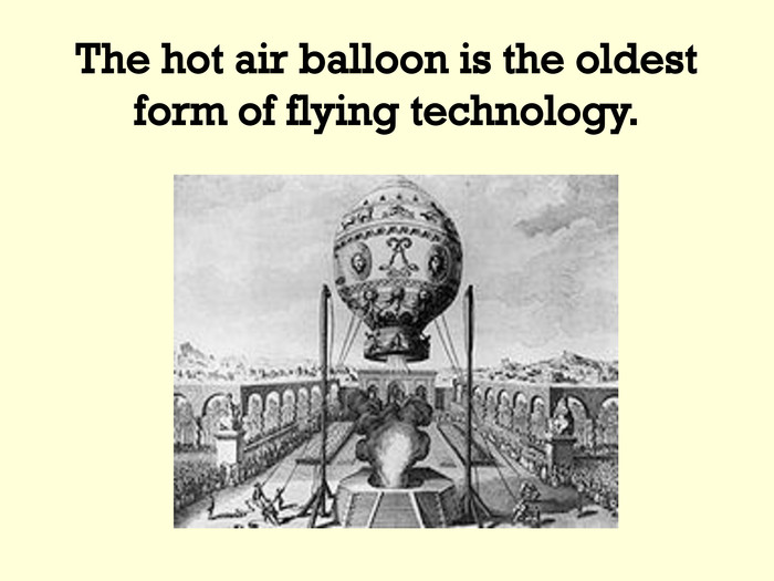 The hot air balloon is the oldest form of flying technology.