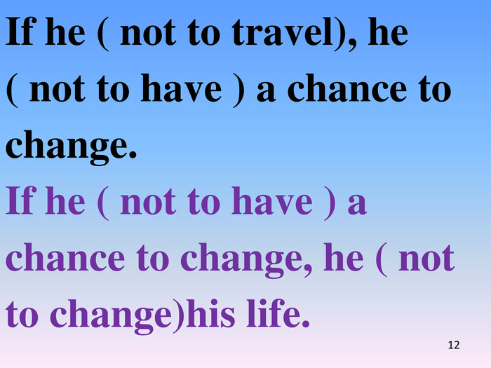 If he ( not to travel), he ( not to have ) a chance to change. If he ( not to have ) a chance to change, he ( not to change)his life.12