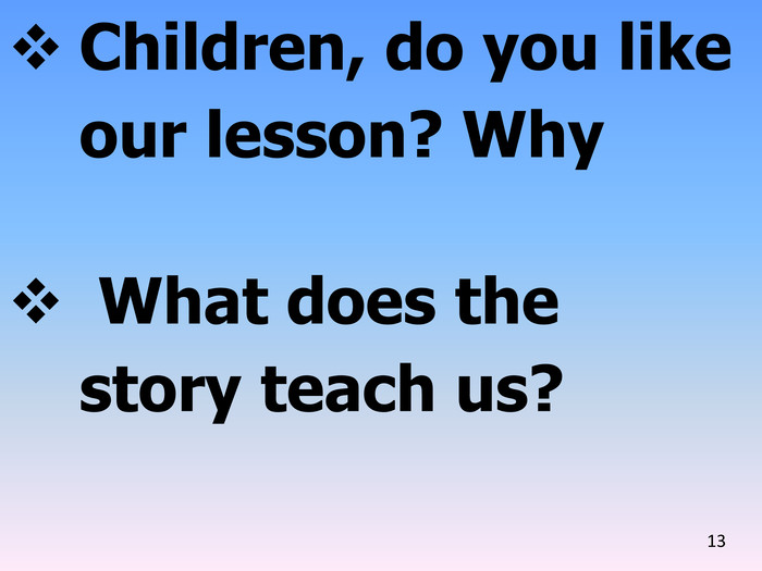 Children, do you like our lesson? Why What does the story teach us?13