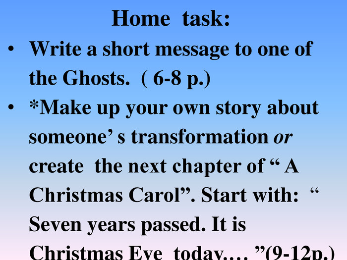 "Home task: Write a short message to one of the Ghosts. ( 6-8 p.)*Make up your own story about someone' s transformation or create the next chapter of "" A Christmas Carol"". Start with: "" Seven years passed. It is Christmas Eve today.… ""(9-12p.)"