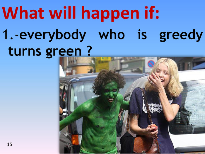151.-everybody who is greedy turns green ?What will happen if:15
