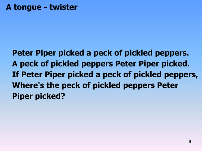 Peter Piper picked a peck of pickled peppers. A peck of pickled peppers Peter Piper picked. If Peter Piper picked a peck of pickled peppers,Where's the peck of pickled peppers Peter Piper picked?A tongue - twister 3