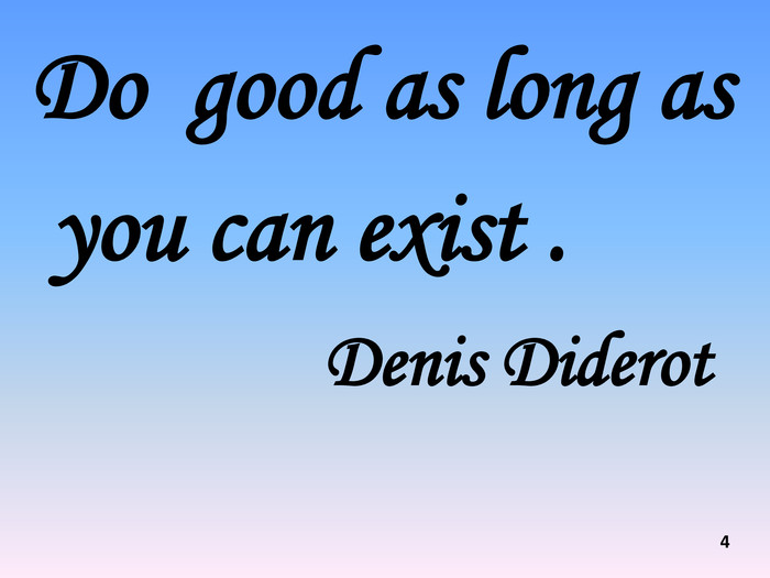 Do good as long as you can exist . Denis Diderot 4