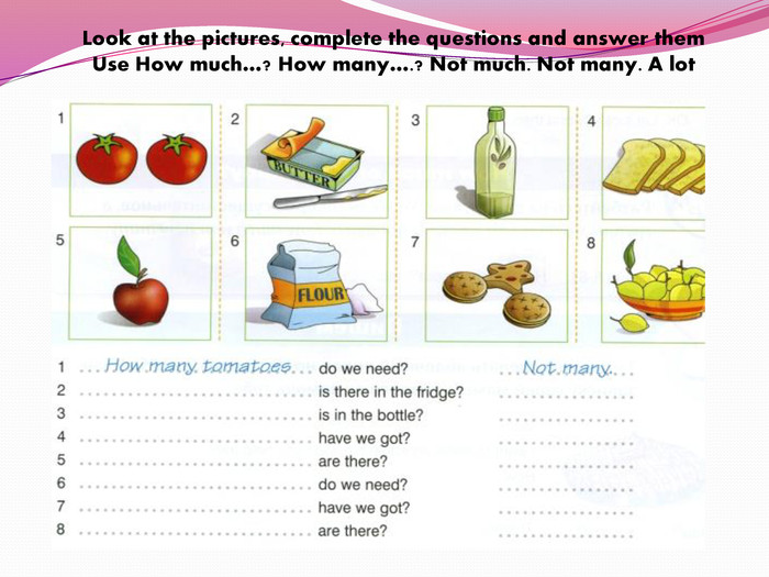Look at the pictures, complete the questions and answer them. Use How much…? How many….? Not much. Not many. A lot