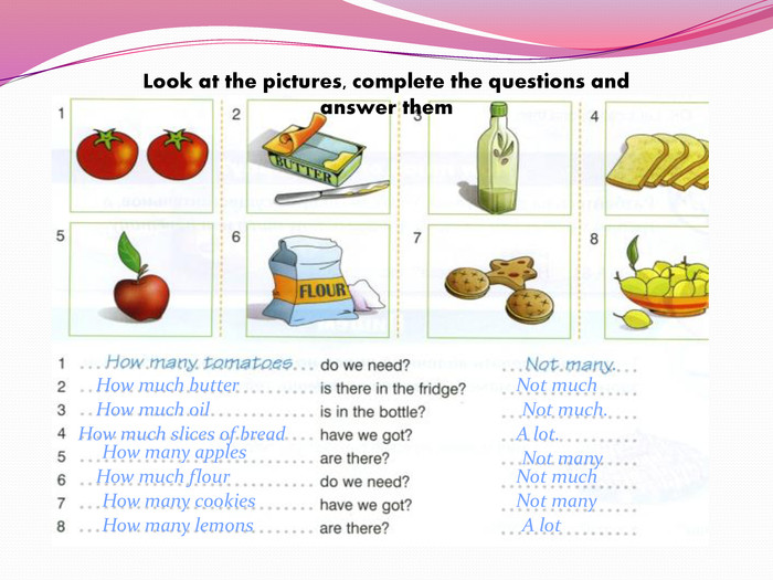 Look at the pictures, complete the questions and answer them. How much butter. Not much. How much oil. Not much. How much slices of bread. A lot. How many apples How much flour Not many. How many cookies. Not much. Not many. How many lemons. A lot