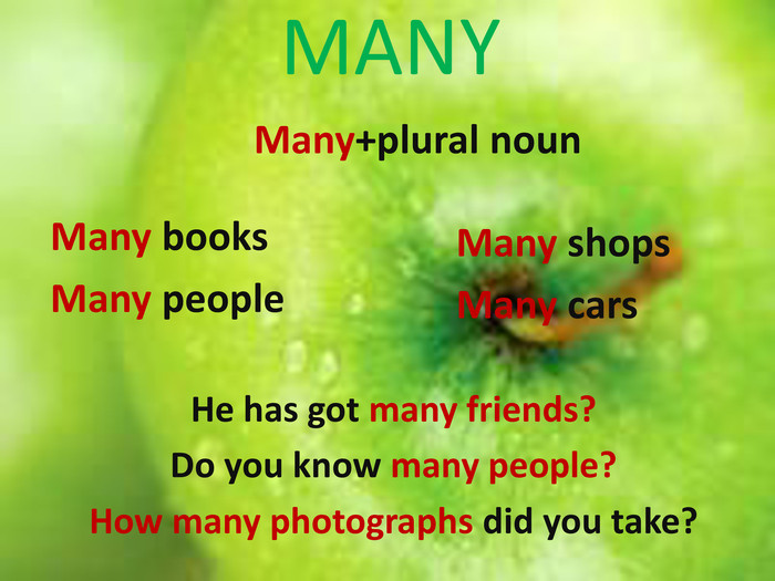 MANYMany+plural noun. Many books. Many people. Many shops. Many cars. He has got many friends?Do you know many people?How many photographs did you take?
