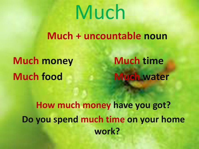 Much. Much + uncountable noun. Much money. Much food. Much time. Much water. How much money have you got?Do you spend much time on your home work?