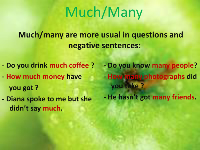 Much/Many. Much/many are more usual in questions and negative sentences:- Do you drink much coffee ?- How much money have you got ?- Diana spoke to me but she didn't say much.- Do you know many people?- How many photographs did you take ?- He hasn't got many friends.