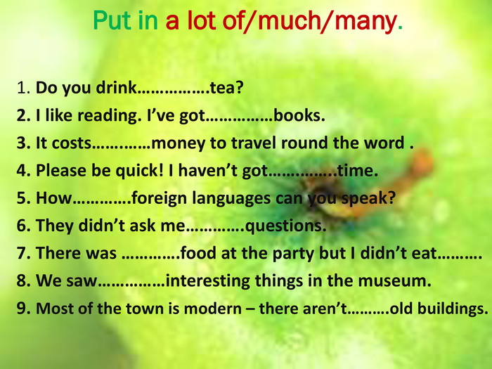 Put in a lot of/much/many.1. Do you drink…………….tea?2. I like reading. I've got……………books.3. It costs…….……money to travel round the word .4. Please be quick! I haven't got…….……..time.5. How………….foreign languages can you speak?6. They didn't ask me………….questions.7. There was ………….food at the party but I didn't eat……….8. We saw……………interesting things in the museum.9. Most of the town is modern – there aren't……….old buildings.