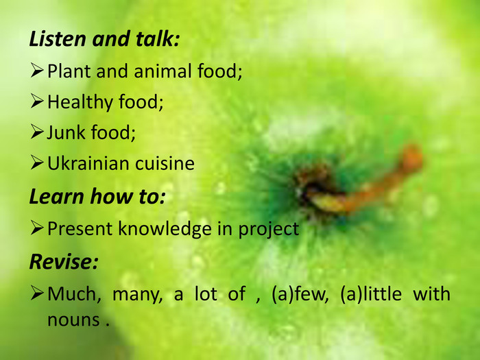 Listen and talk: Plant and animal food;Healthy food;Junk food;Ukrainian cuisine. Learn how to: Present knowledge in project Revise: Much, many, a lot of , (a)few, (a)little with nouns .