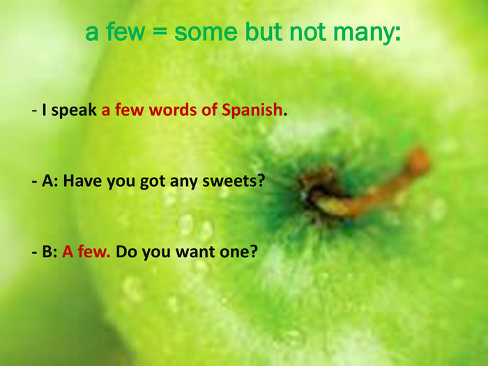 a few = some but not many: - I speak a few words of Spanish. - A: Have you got any sweets?- B: A few. Do you want one?