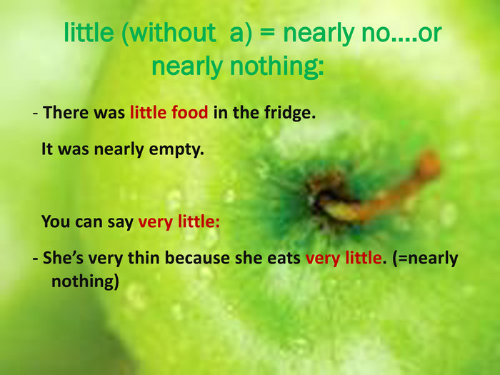 little (without a) = nearly no….or nearly nothing:- There was little food in the fridge. It was nearly empty. You can say very little:- She's very thin because she eats very little. (=nearly nothing)