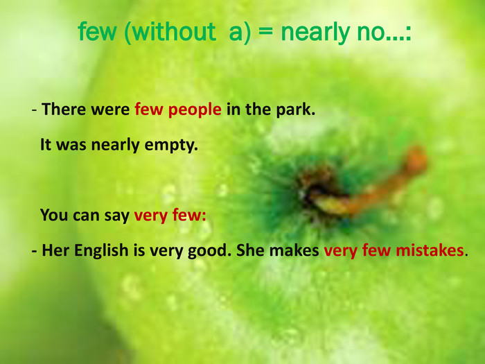 few (without a) = nearly no…:- There were few people in the park. It was nearly empty. You can say very few:- Her English is very good. She makes very few mistakes.