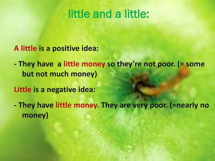 little and a little: A little is a positive idea:- They have a little money so they're not poor. (= some but not much money)Little is a negative idea:- They have little money. They are very poor. (=nearly no money)