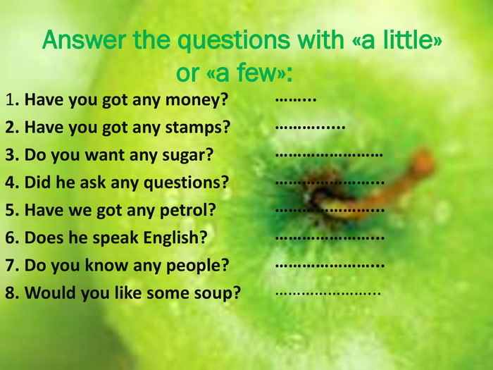 Answer the questions with «a little» or «a few»:1. Have you got any money?2. Have you got any stamps?3. Do you want any sugar?4. Did he ask any questions?5. Have we got any petrol?6. Does he speak English?7. Do you know any people?8. Would you like some soup?……...………......………………………………………...…………………...…………………...…………………...…………………...