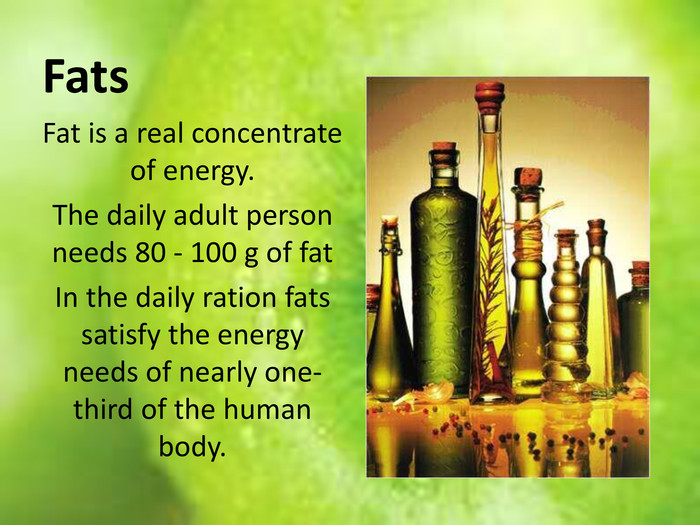 Fats. Fat is a real concentrate of energy. The daily adult person needs 80 - 100 g of fat In the daily ration fats satisfy the energy needs of nearly one-third of the human body.