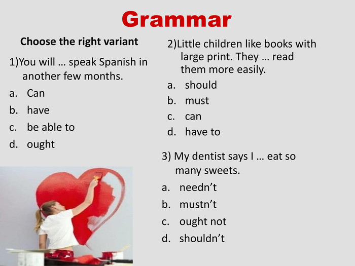Grammar Choose the right variant  1)You will … speak Spanish in another few months. Can have be able to ought 2)Little children like books with large print. They … read them more easily. should  must can have to 3) My dentist says I … eat so many sweets. needn't mustn't ought not shouldn't