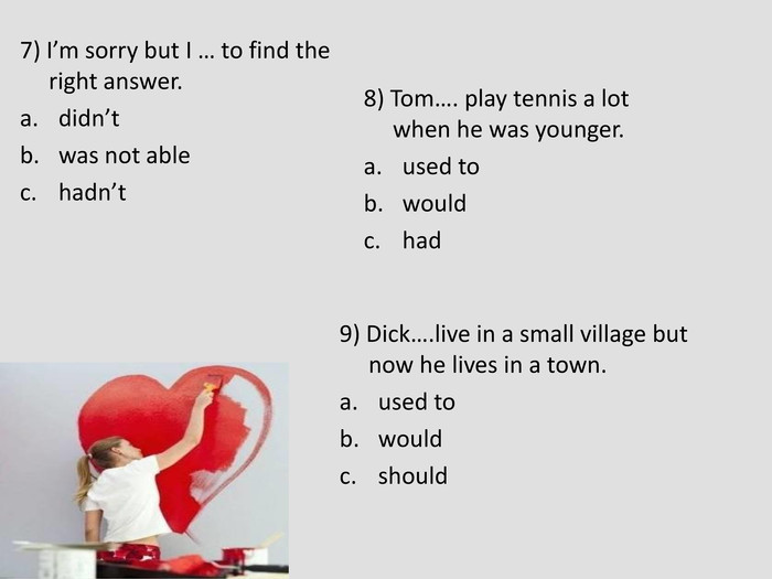 7) I'm sorry but I … to find the right answer. didn't was not able hadn't  8) Tom…. play tennis a lot when he was younger. used to would had  9) Dick….live in a small village but now he lives in a town. used to would should
