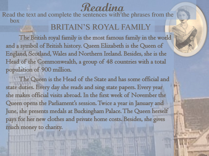Reading Read the text and complete the sentences with the phrases from the box    The British royal family is the most famous family in the world and a symbol of British history. Queen Elizabeth is the Queen of England, Scotland, Wales and Northern Ireland. Besides, she is the Head of the Commonwealth, a group of 48 countries with a total population of 900 million.   The Queen is the Head of the State and has some official and state duties. Every day she reads and sing state papers. Every year she makes official visits abroad. In the first week of November the Queen opens the Parliament's session. Twice a year in January and June, she presents medals at Buckingham Palace. The Queen herself pays for her new clothes and private home costs. Besides, she gives much money to charity.     BRITAIN'S ROYAL FAMILY
