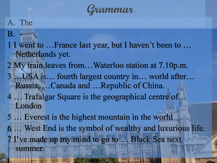 Grammar The - 1 I went to …France last year, but I haven't been to … Netherlands yet. 2 My train leaves from…Waterloo station at 7.10p.m. 3 …USA is… fourth largest country in… world after… Russia, …Canada and …Republic of China. 4 … Trafalgar Square is the geographical centre of… London  5 … Everest is the highest mountain in the world 6 … West End is the symbol of wealthy and luxurious life. 7 I've made up my mind to go to … Black Sea next summer.
