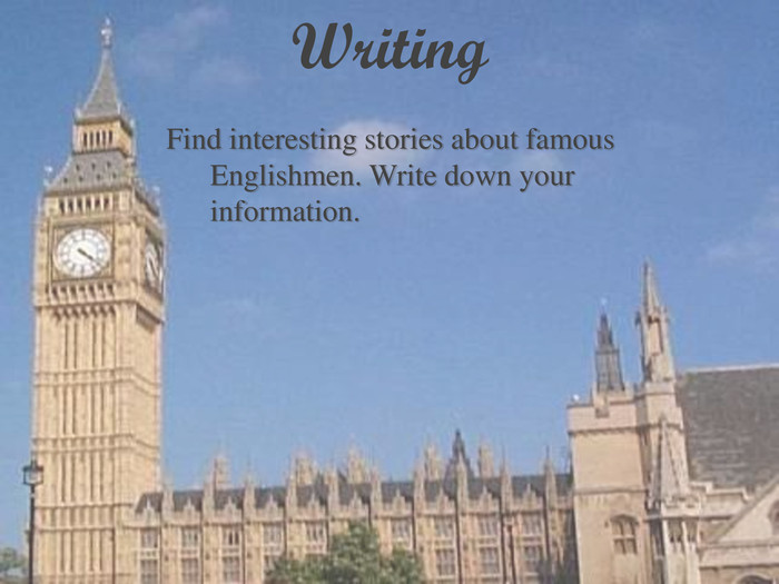 Writing Find interesting stories about famous Englishmen. Write down your information.