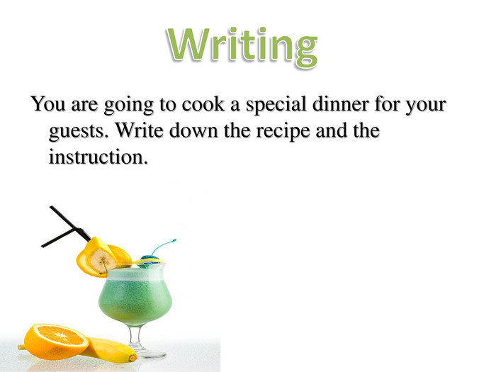 You are going to cook a special dinner for your guests. Write down the recipe and the instruction.