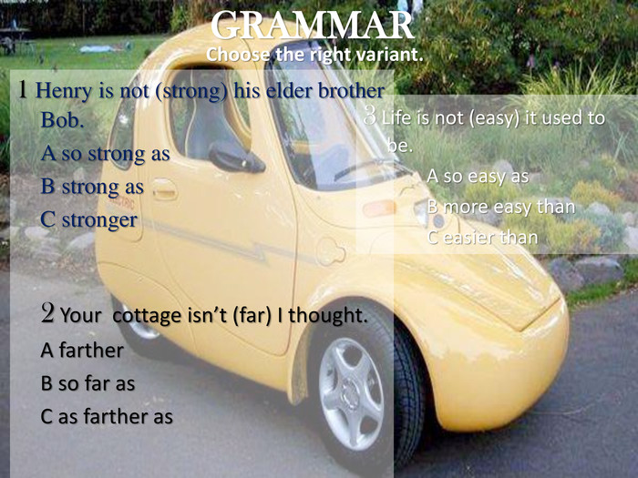 GRAMMAR Choose the right variant. 3 Life is not (easy) it used to be.