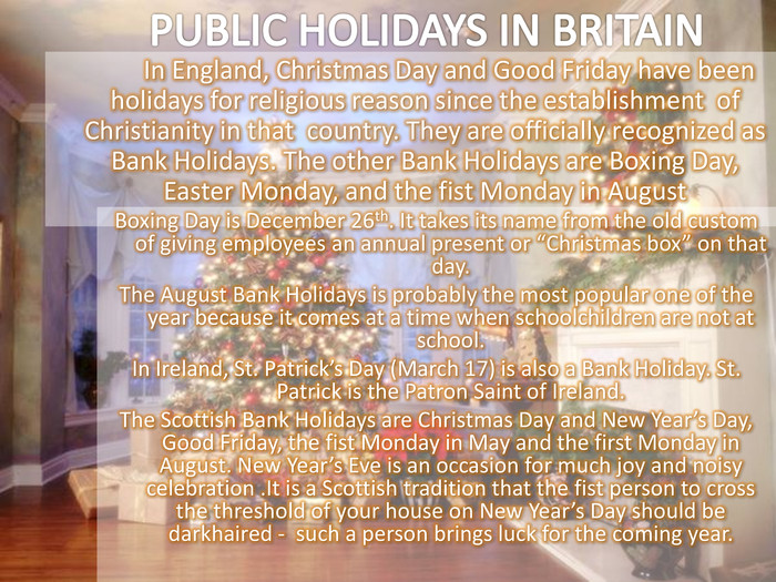 In England, Christmas Day and Good Friday have been holidays for religious reason since the establishment  of Christianity in that  country. They are officially recognized as Bank Holidays. The other Bank Holidays are Boxing Day, Easter Monday, and the fist Monday in August 