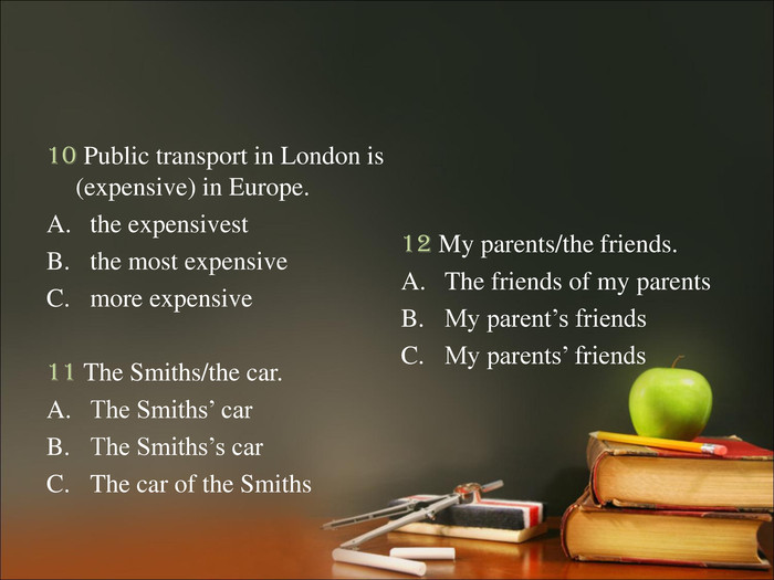 10 Public transport in London is (expensive) in Europe. the expensivest the most expensive more expensive  11 The Smiths/the car. The Smiths' car The Smiths's car The car of the Smiths  12 My parents/the friends. The friends of my parents My parent's friends My parents' friends