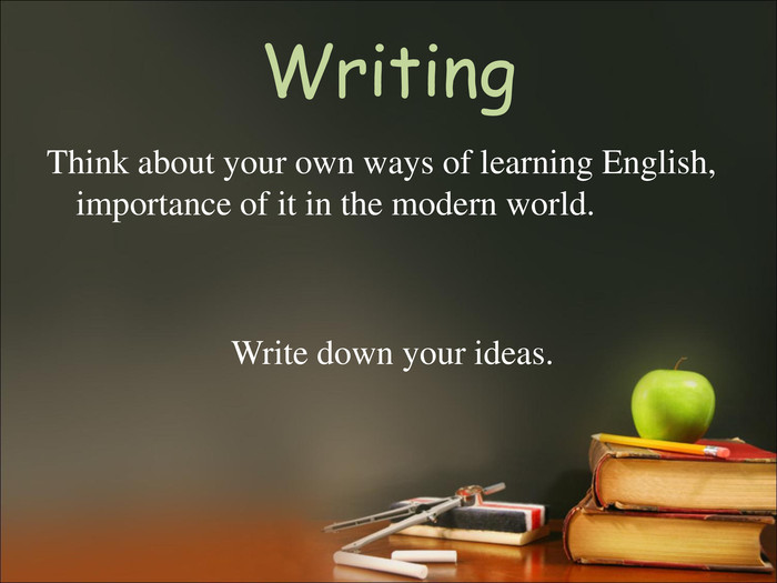 Writing Think about your own ways of learning English, importance of it in the modern world.