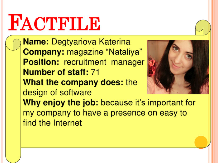 "FACTFILE Name: Degtyariova Katerina Company: magazine ""Nataliya"" Position:  recruitment  manager Number of staff: 71 What the company does: the  design of software Why enjoy the job: because it's important for my company to have a presence on easy to find the Internet"
