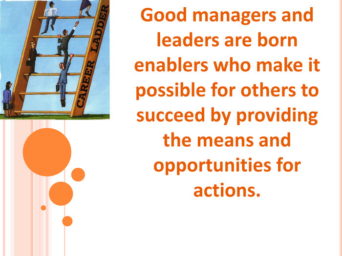 Good managers and leaders are born enablers who make it possible for others to succeed by providing the means and opportunities for actions.