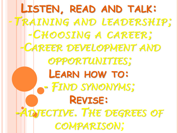 LISTEN, READ AND TALK:-TRAINING AND LEADERSHIP;-CHOOSING A CAREER;-CAREER DEVELOPMENT AND OPPORTUNITIES;LEARN HOW TO:- FIND SYNONYMS;REVISE:-ADJECTIVE. THE DEGREES OF COMPARISON;