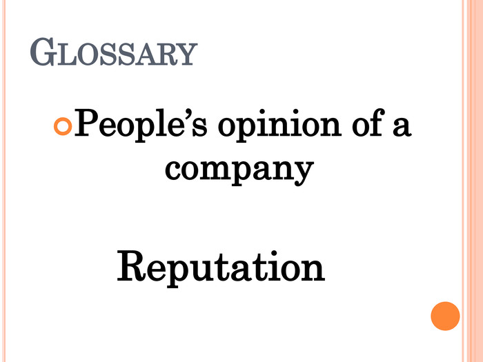 GLOSSARY People's opinion of a company Reputation