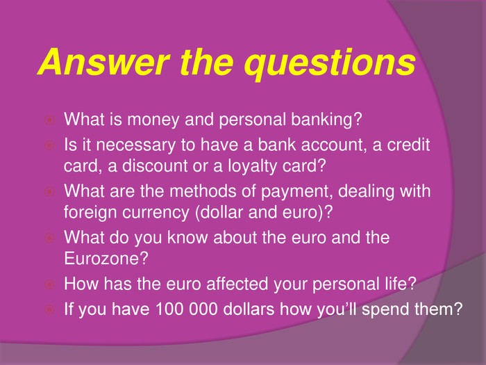 Answer the questions. What is money and personal banking?Is it necessary to have a bank account, a credit card, a discount or a loyalty card?What are the methods of payment, dealing with foreign currency (dollar and euro)?What do you know about the euro and the Eurozone?How has the euro affected your personal life?If you have 100 000 dollars how you'll spend them?