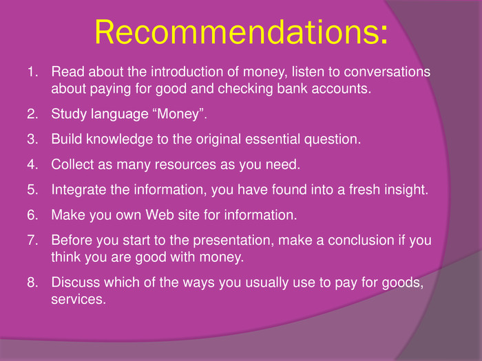"Recommendations: Read about the introduction of money, listen to conversations about paying for good and checking bank accounts. Study language ""Money"". Build knowledge to the original essential question. Collect as many resources as you need. Integrate the information, you have found into a fresh insight. Make you own Web site for information. Before you start to the presentation, make a conclusion if you think you are good with money. Discuss which of the ways you usually use to pay for goods, services."