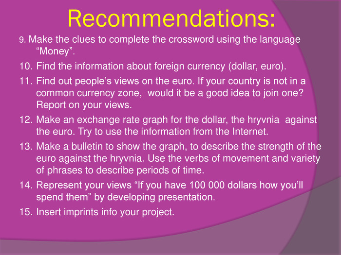 "Recommendations:9. Make the clues to complete the crossword using the language ""Money"". Find the information about foreign currency (dollar, euro). Find out people's views on the euro. If your country is not in a common currency zone, would it be a good idea to join one? Report on your views. Make an exchange rate graph for the dollar, the hryvnia against the euro. Try to use the information from the Internet. Make a bulletin to show the graph, to describe the strength of the euro against the hryvnia. Use the verbs of movement and variety of phrases to describe periods of time. Represent your views ""If you have 100 000 dollars how you'll spend them"" by developing presentation. Insert imprints info your project."