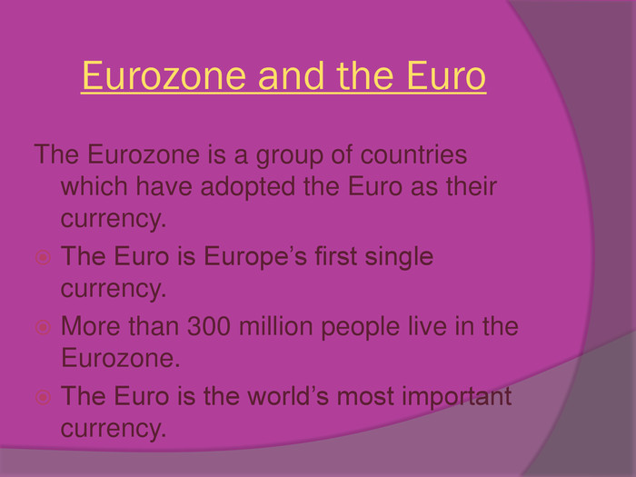 Eurozone and the Euro. The Eurozone is a group of countries which have adopted the Euro as their currency. The Euro is Europe's first single currency. More than 300 million people live in the Eurozone. The Euro is the world's most important currency.