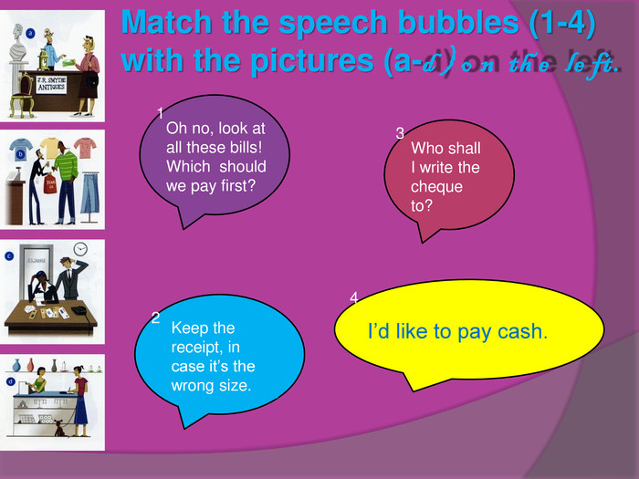 Match the speech bubbles (1-4) with the pictures (a-d) on the left.1 Oh no, look at all these bills! Which should we pay first?Keep the receipt, in case it's the wrong size.2 Who shall I write the cheque to?3 I'd like to pay cash.4style.colorfillcolorfill.type