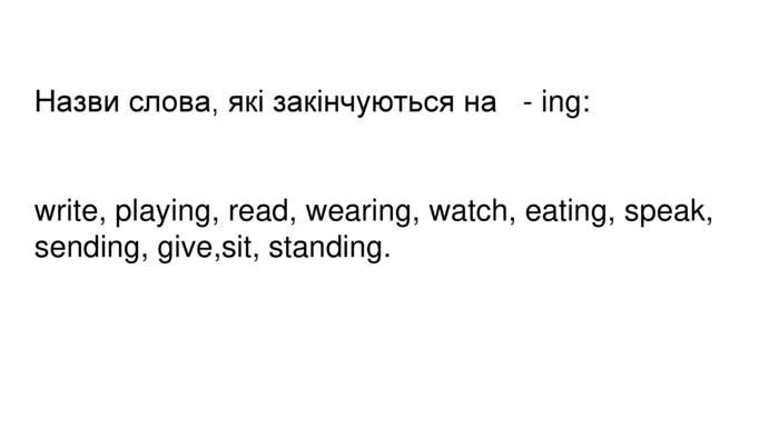 Назви слова, які закінчуються на - ing:write, playing, read, wearing, watch, eating, speak, sending, give,sit, standing.